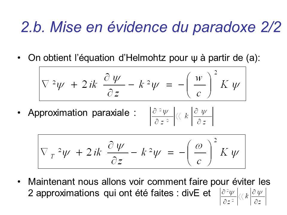 2.b. Mise en évidence du paradoxe 2/2 On obtient léquation dHelmohtz pour ψ à partir de (a): Approximation paraxiale : Maintenant nous allons voir com