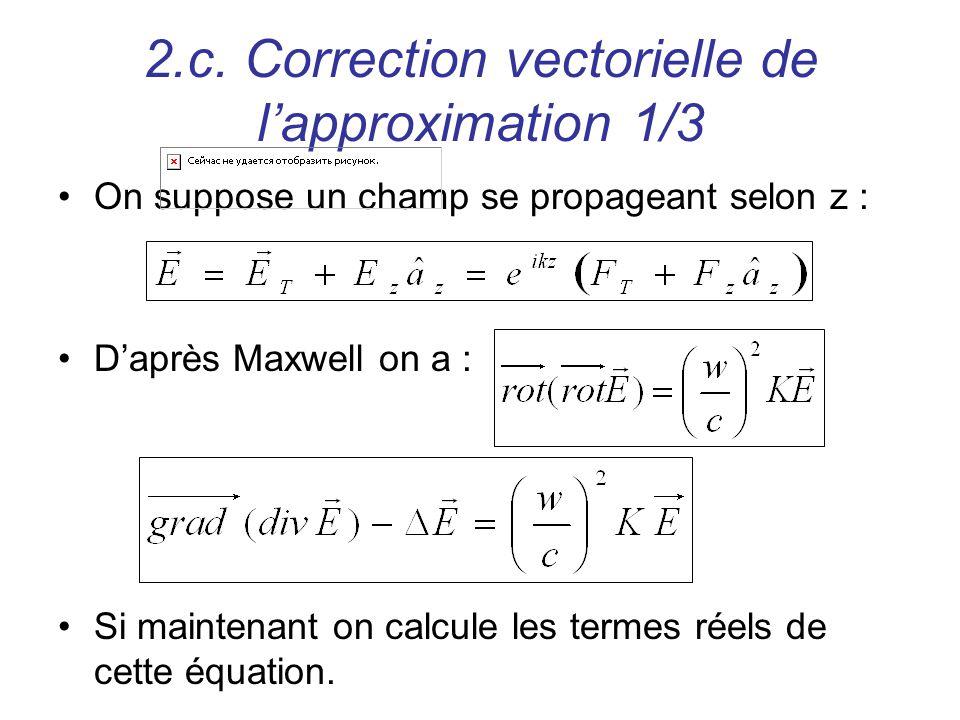 2.c. Correction vectorielle de lapproximation 1/3 On suppose un champ se propageant selon z : Daprès Maxwell on a : Si maintenant on calcule les terme