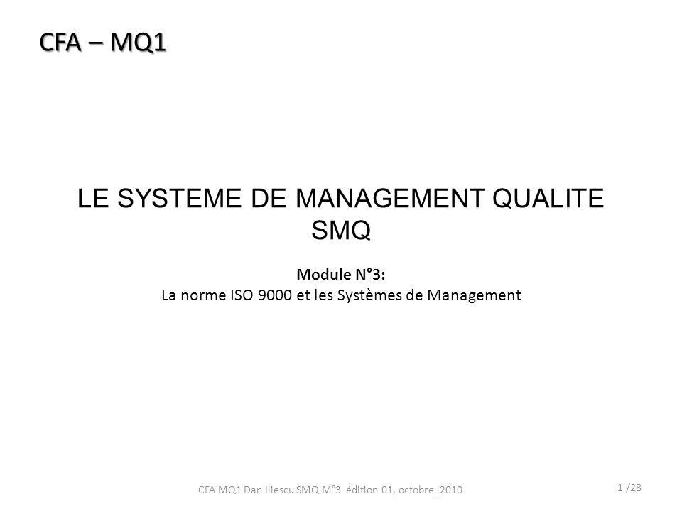 LE SYSTEME DE MANAGEMENT QUALITE SMQ 1 /28 CFA MQ1 Dan Iliescu SMQ M°3 édition 01, octobre_2010 CFA – MQ1 Module N°3: La norme ISO 9000 et les Systèmes de Management