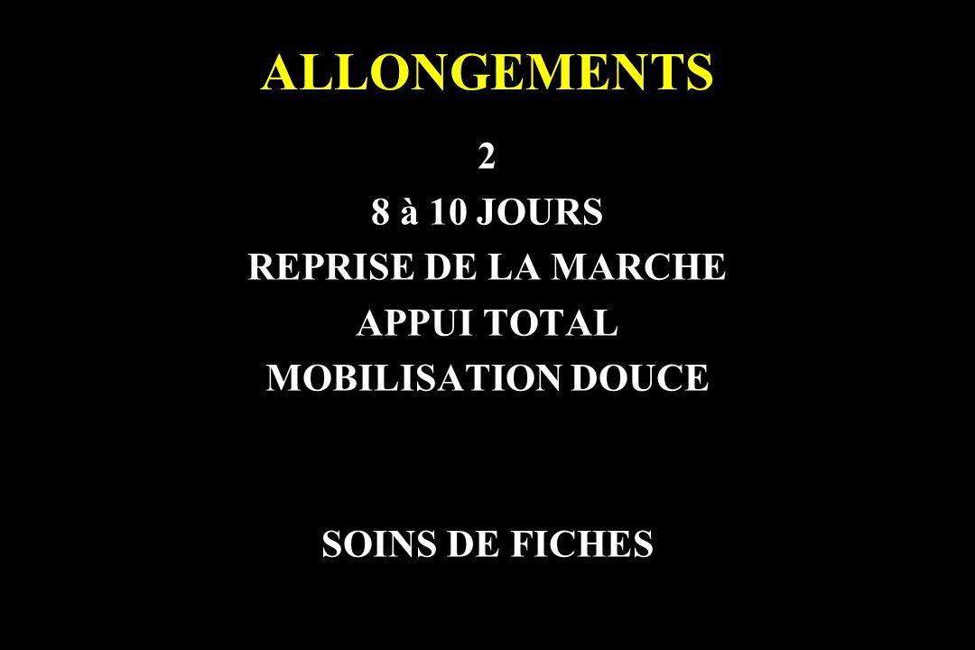 ALLONGEMENTS 2 8 à 10 JOURS REPRISE DE LA MARCHE APPUI TOTAL MOBILISATION DOUCE SOINS DE FICHES