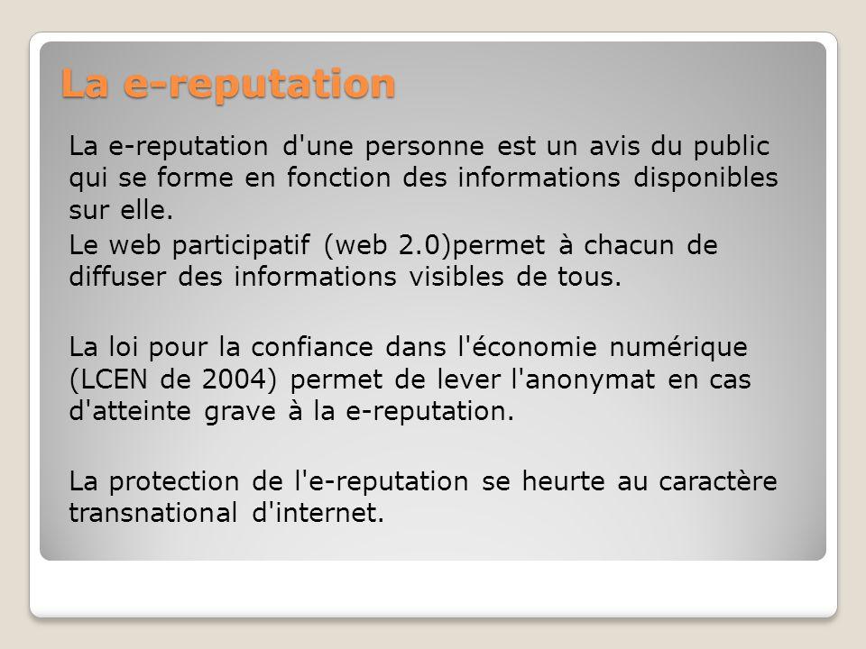 La e-reputation La e-reputation d une personne est un avis du public qui se forme en fonction des informations disponibles sur elle.