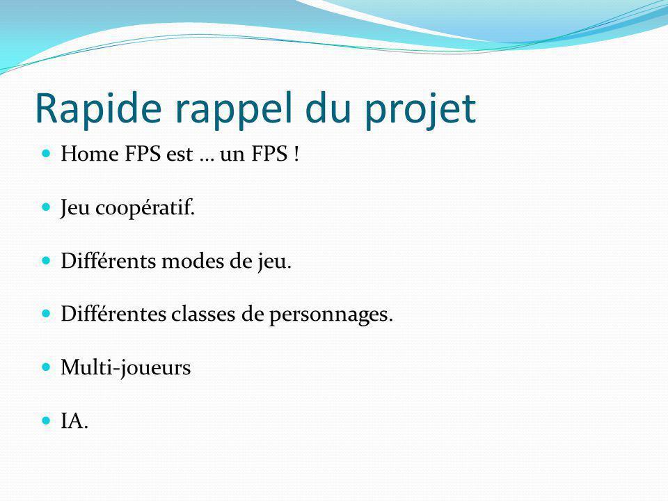 Rapide rappel du projet Home FPS est … un FPS ! Jeu coopératif. Différents modes de jeu. Différentes classes de personnages. Multi-joueurs IA.