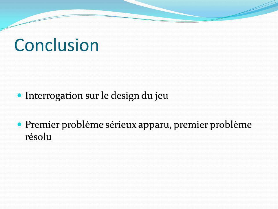 Conclusion Interrogation sur le design du jeu Premier problème sérieux apparu, premier problème résolu