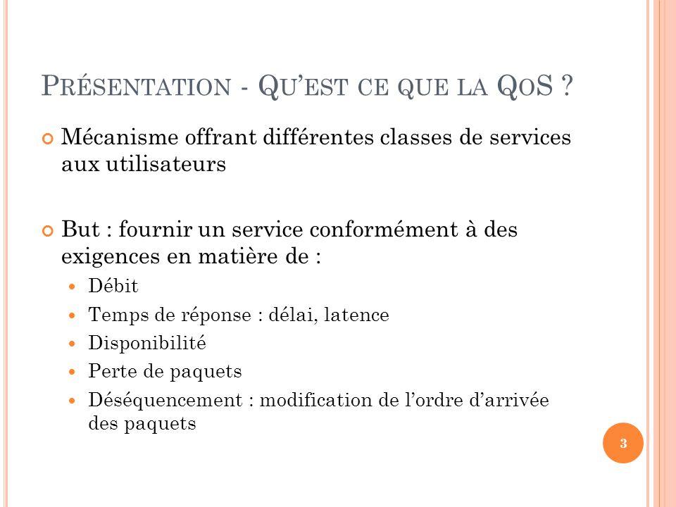 P RÉSENTATION - Q U EST CE QUE LA Q O S ? Mécanisme offrant différentes classes de services aux utilisateurs But : fournir un service conformément à d