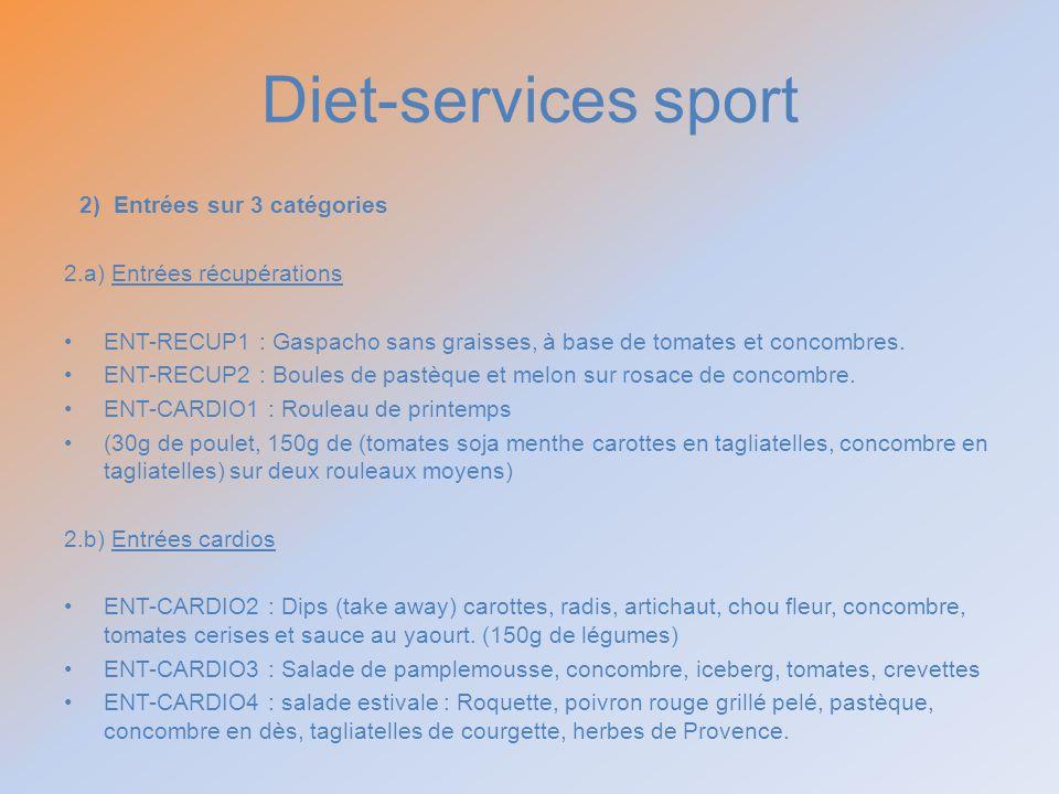 Diet-services sport 2) Entrées sur 3 catégories 2.a) Entrées récupérations ENT-RECUP1 : Gaspacho sans graisses, à base de tomates et concombres. ENT-R