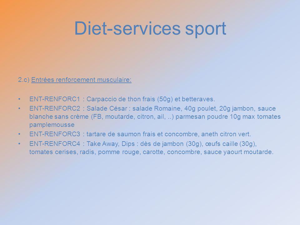 Diet-services sport 2.c) Entrées renforcement musculaire: ENT-RENFORC1 : Carpaccio de thon frais (50g) et betteraves. ENT-RENFORC2 : Salade César : sa