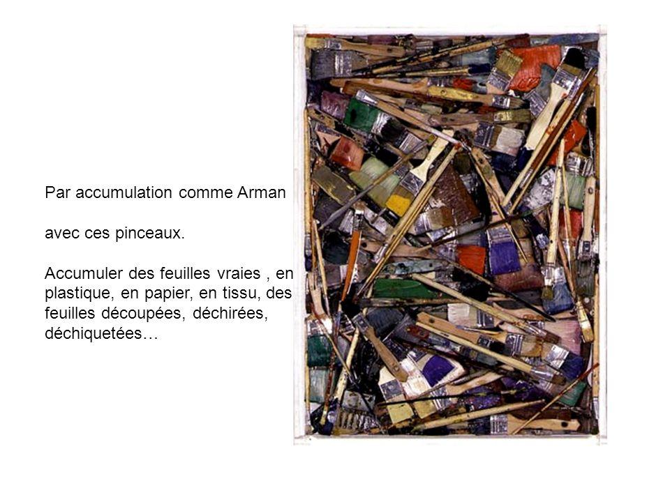 Par accumulation comme Arman avec ces pinceaux. Accumuler des feuilles vraies, en plastique, en papier, en tissu, des feuilles découpées, déchirées, d