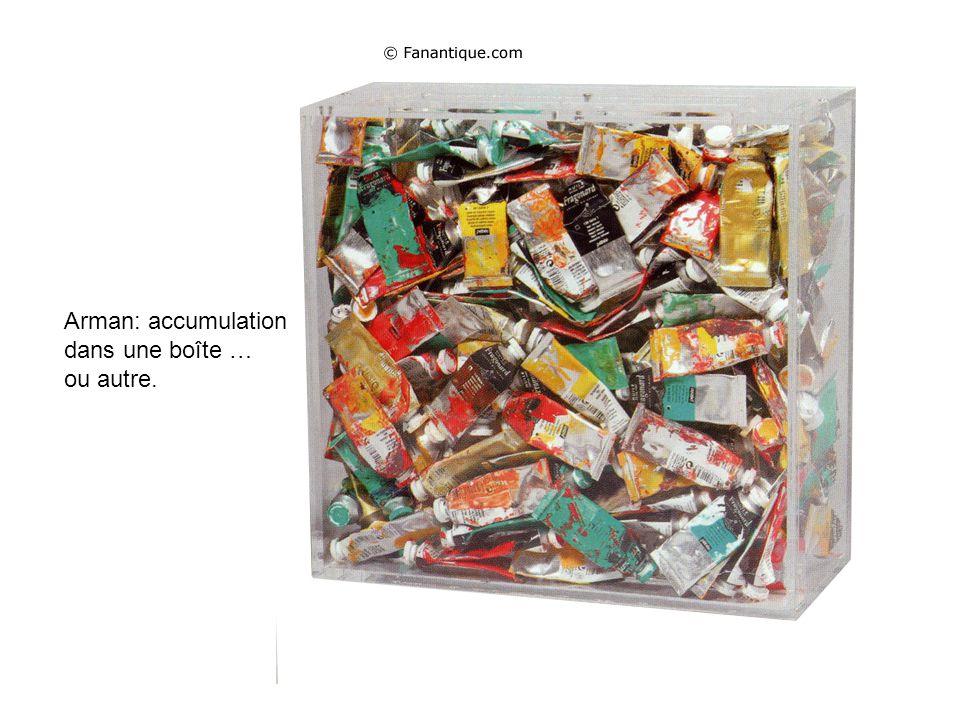 Arman: accumulation dans une boîte … ou autre.