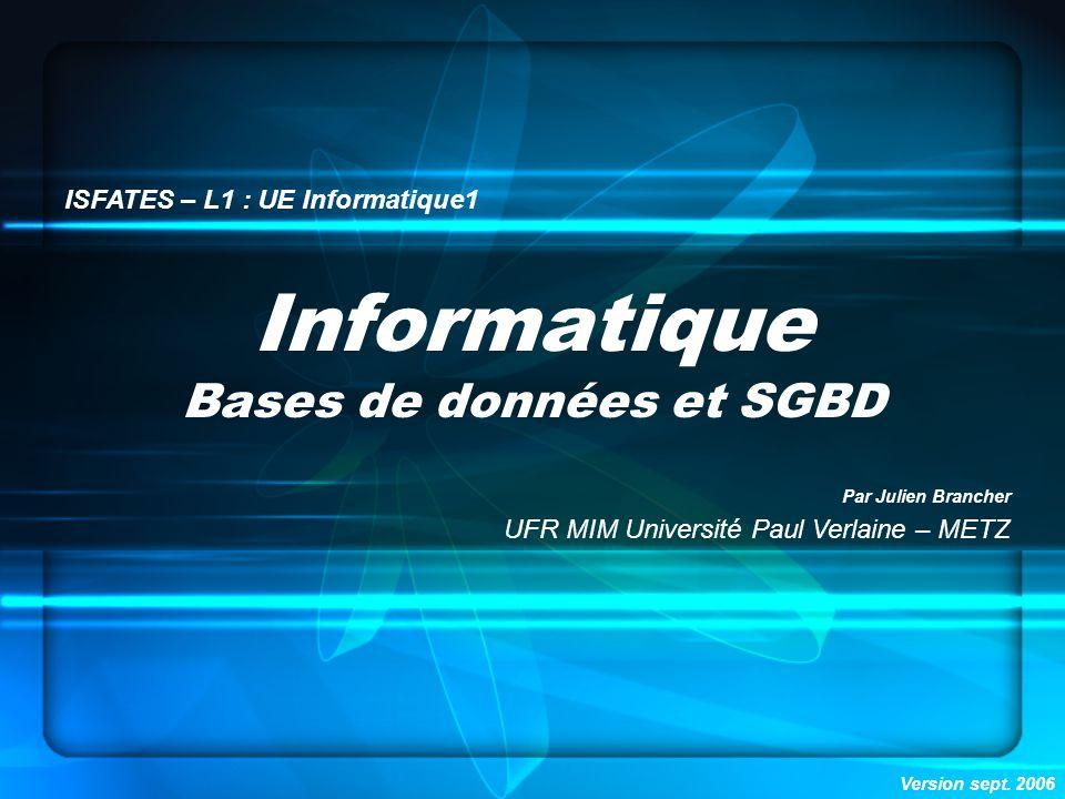 Informatique Bases de données et SGBD ISFATES – L1 : UE Informatique1 Par Julien Brancher UFR MIM Université Paul Verlaine – METZ Version sept.