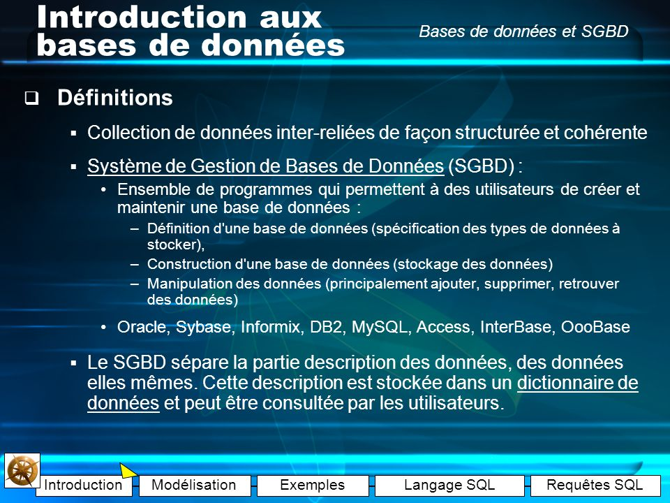 IntroductionModélisationExemplesLangage SQLRequêtes SQL Bases de données et SGBD Introduction aux bases de données Définitions Collection de données inter-reliées de façon structurée et cohérente Système de Gestion de Bases de Données (SGBD) : Ensemble de programmes qui permettent à des utilisateurs de créer et maintenir une base de données : –Définition d une base de données (spécification des types de données à stocker), –Construction d une base de données (stockage des données) –Manipulation des données (principalement ajouter, supprimer, retrouver des données) Oracle, Sybase, Informix, DB2, MySQL, Access, InterBase, OooBase Le SGBD sépare la partie description des données, des données elles mêmes.