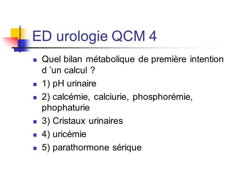 ED urologie QCM 4 Bilan métabolique: calcémie, calciurie, phosphorémie et phosphaturie pH urinaire: acidité (pH<5) cristaux urinaires