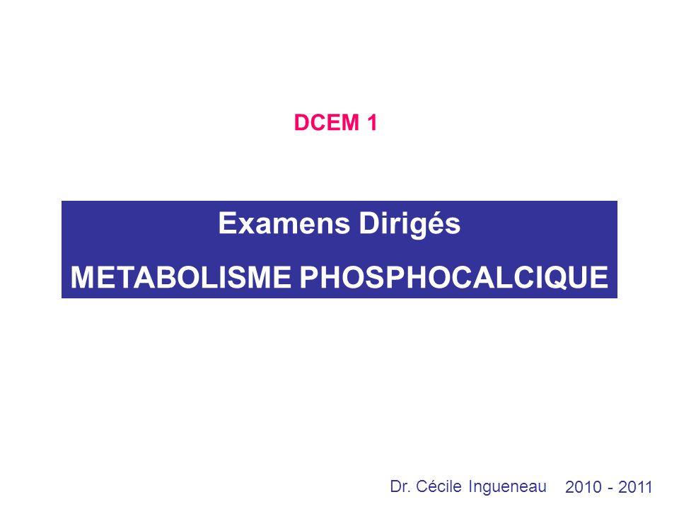 Examens Dirigés METABOLISME PHOSPHOCALCIQUE 2010 - 2011 DCEM 1 Dr. Cécile Ingueneau