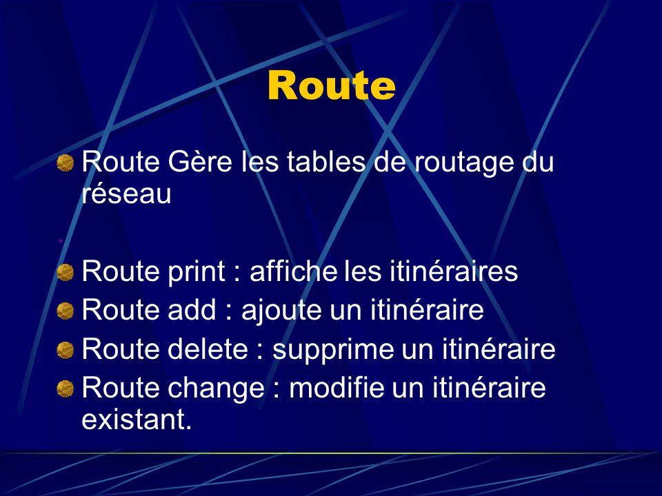 Route Route Gère les tables de routage du réseau. Route print : affiche les itinéraires Route add : ajoute un itinéraire Route delete : supprime un it