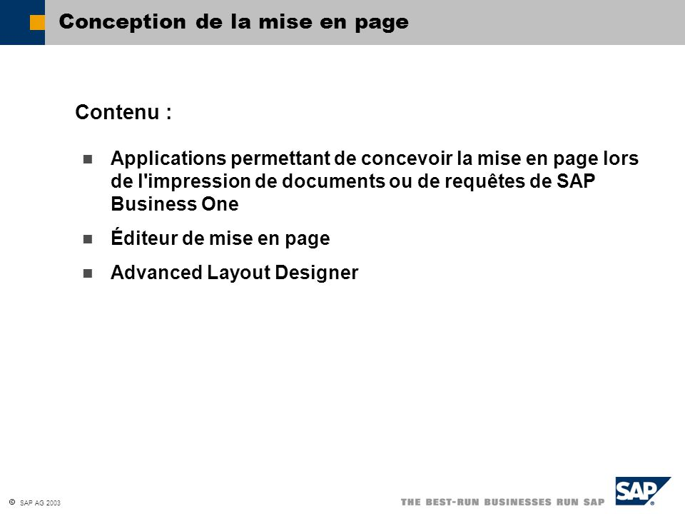 SAP AG 2003 Applications permettant de concevoir la mise en page lors de l impression de documents ou de requêtes de SAP Business One Éditeur de mise en page Advanced Layout Designer Contenu : Conception de la mise en page