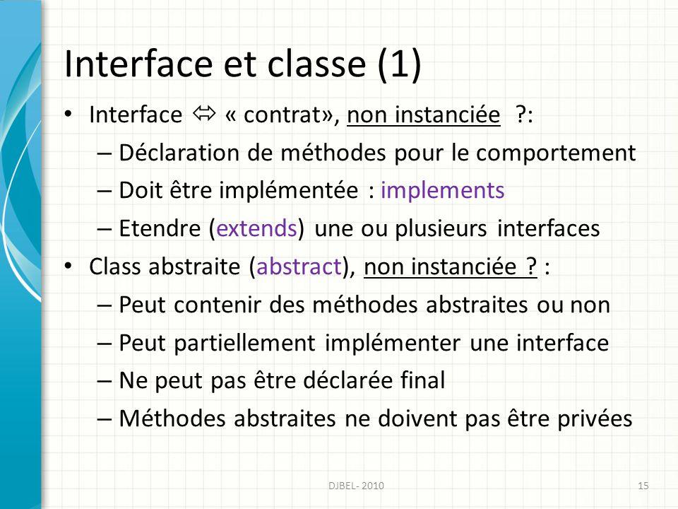 Interface et classe (1) Interface « contrat», non instanciée ?: – Déclaration de méthodes pour le comportement – Doit être implémentée : implements – Etendre (extends) une ou plusieurs interfaces Class abstraite (abstract), non instanciée .