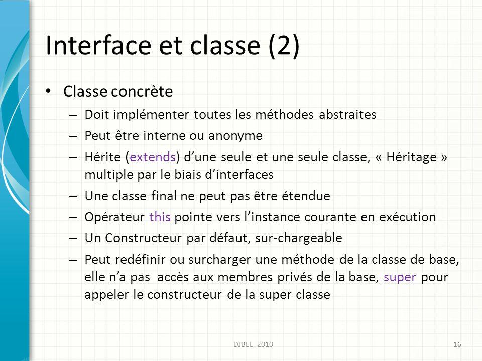 Interface et classe (2) Classe concrète – Doit implémenter toutes les méthodes abstraites – Peut être interne ou anonyme – Hérite (extends) dune seule et une seule classe, « Héritage » multiple par le biais dinterfaces – Une classe final ne peut pas être étendue – Opérateur this pointe vers linstance courante en exécution – Un Constructeur par défaut, sur-chargeable – Peut redéfinir ou surcharger une méthode de la classe de base, elle na pas accès aux membres privés de la base, super pour appeler le constructeur de la super classe 16DJBEL- 2010
