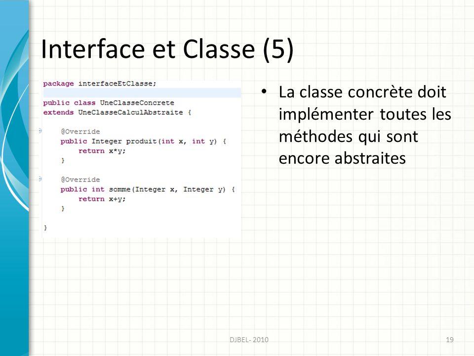 Interface et Classe (5) La classe concrète doit implémenter toutes les méthodes qui sont encore abstraites DJBEL- 201019