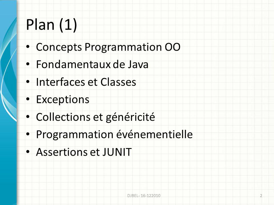 Plan (1) Concepts Programmation OO Fondamentaux de Java Interfaces et Classes Exceptions Collections et généricité Programmation événementielle Assertions et JUNIT 2DJBEL- 16-122010