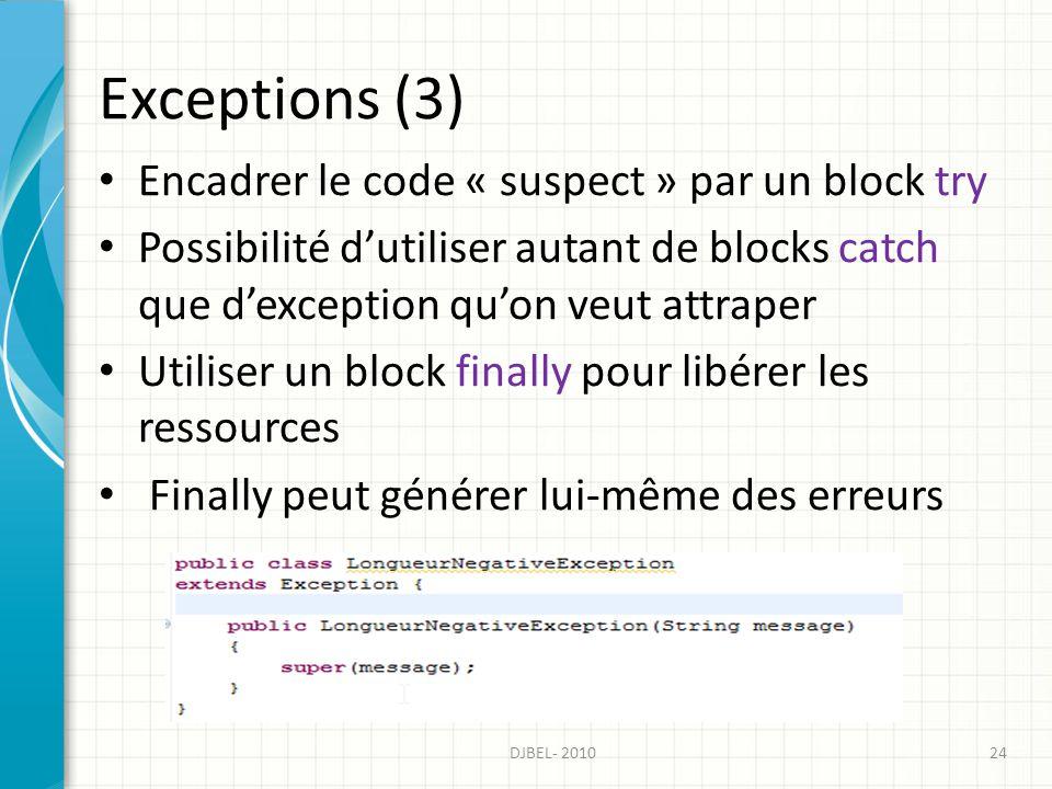 Exceptions (3) 24DJBEL- 2010 Encadrer le code « suspect » par un block try Possibilité dutiliser autant de blocks catch que dexception quon veut attraper Utiliser un block finally pour libérer les ressources Finally peut générer lui-même des erreurs