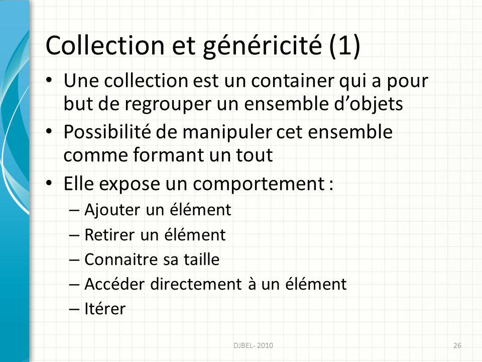 Collection et généricité (1) Une collection est un container qui a pour but de regrouper un ensemble dobjets Possibilité de manipuler cet ensemble comme formant un tout Elle expose un comportement : – Ajouter un élément – Retirer un élément – Connaitre sa taille – Accéder directement à un élément – Itérer 26DJBEL- 2010