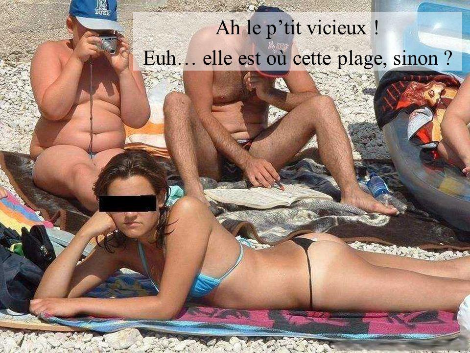 Ah le ptit vicieux ! Euh… elle est où cette plage, sinon ?