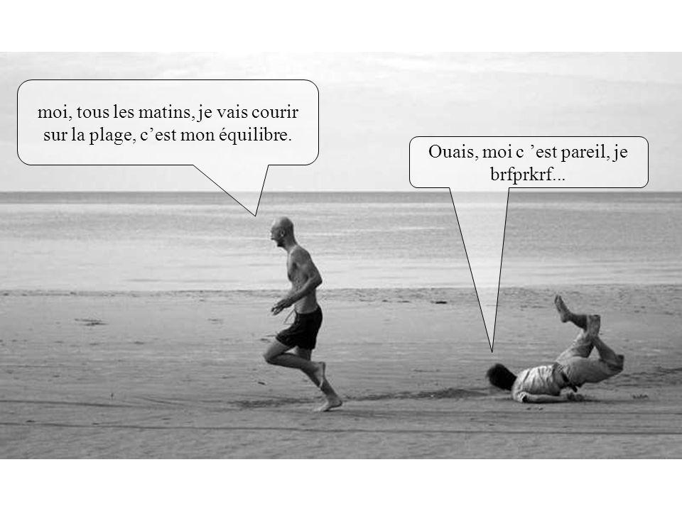 moi, tous les matins, je vais courir sur la plage, cest mon équilibre. Ouais, moi c est pareil, je brfprkrf...