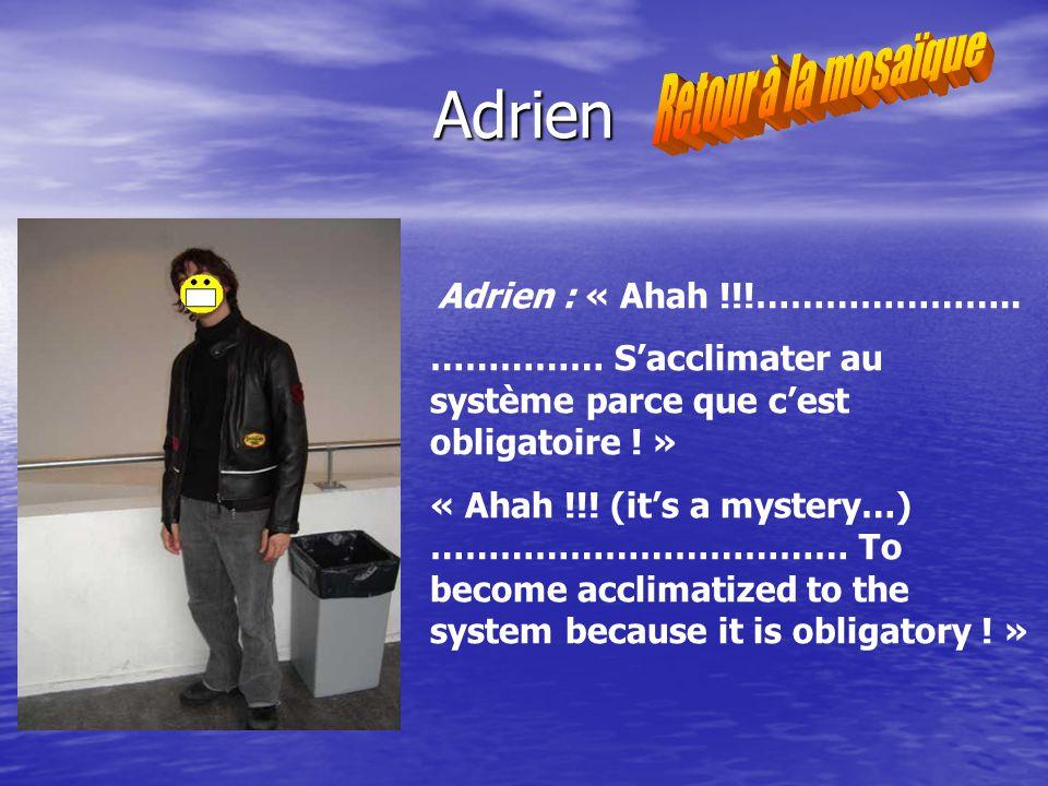 Adrien Adrien : « Ahah !!!………………….. …………… Sacclimater au système parce que cest obligatoire .