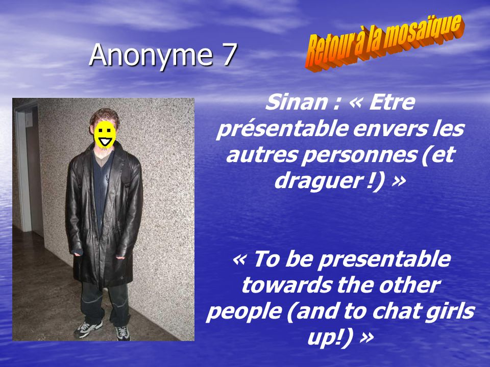 Anonyme 7 Sinan : « Etre présentable envers les autres personnes (et draguer !) » « To be presentable towards the other people (and to chat girls up!) »