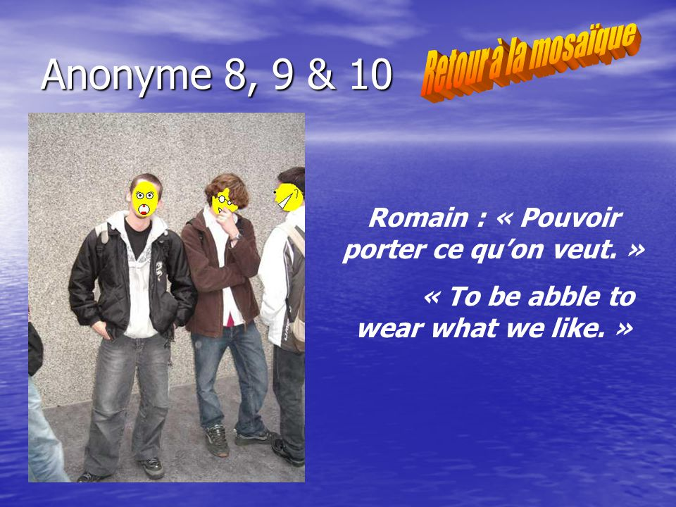 Anonyme 8, 9 & 10 Romain : « Pouvoir porter ce quon veut. » « To be abble to wear what we like. »