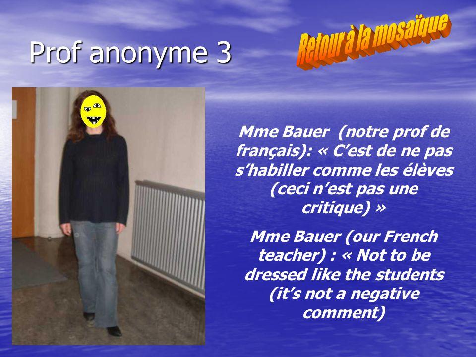 Prof anonyme 3 Mme Bauer (notre prof de français): « Cest de ne pas shabiller comme les élèves (ceci nest pas une critique) » Mme Bauer (our French teacher) : « Not to be dressed like the students (its not a negative comment)