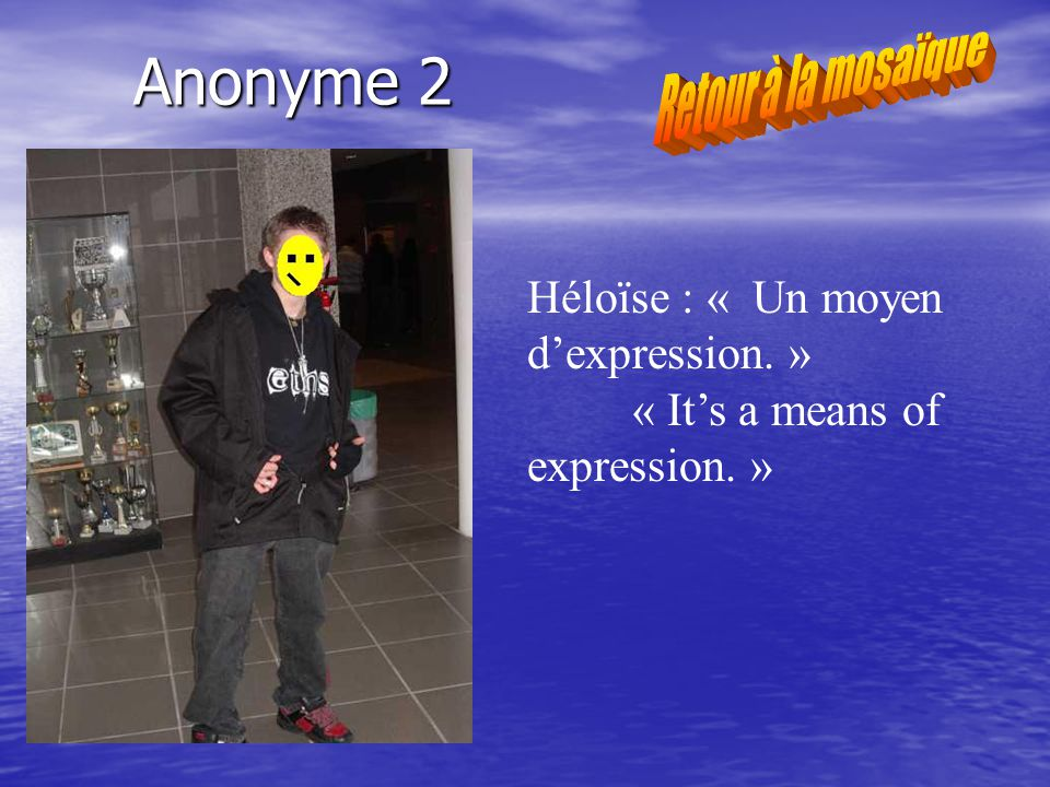 Anonyme 2 Héloïse : « Un moyen dexpression. » « Its a means of expression. »
