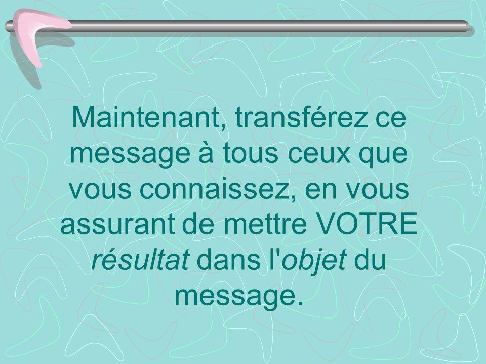 Maintenant, transférez ce message à tous ceux que vous connaissez, en vous assurant de mettre VOTRE résultat dans l'objet du message.