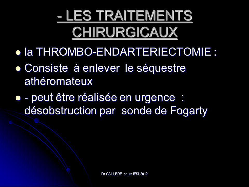 Dr CAILLERE cours IFSI 2010 - LES TRAITEMENTS CHIRURGICAUX la THROMBO-ENDARTERIECTOMIE : la THROMBO-ENDARTERIECTOMIE : Consiste à enlever le séquestre athéromateux Consiste à enlever le séquestre athéromateux - peut être réalisée en urgence : désobstruction par sonde de Fogarty - peut être réalisée en urgence : désobstruction par sonde de Fogarty
