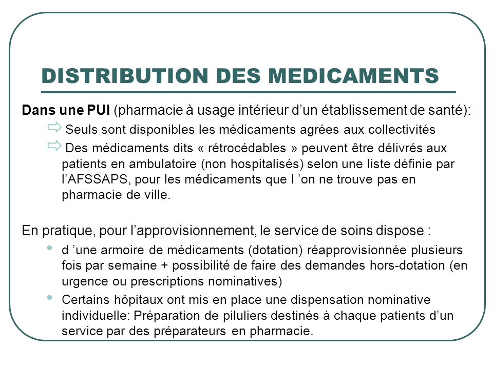 DISTRIBUTION DES MEDICAMENTS Dans une PUI (pharmacie à usage intérieur dun établissement de santé): Seuls sont disponibles les médicaments agrées aux