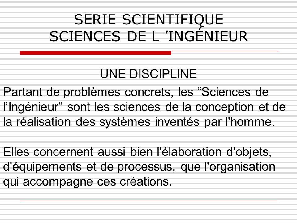 SERIE SCIENTIFIQUE SCIENCES DE L INGÉNIEUR UNE DISCIPLINE Partant de problèmes concrets, les Sciences de lIngénieur sont les sciences de la conception