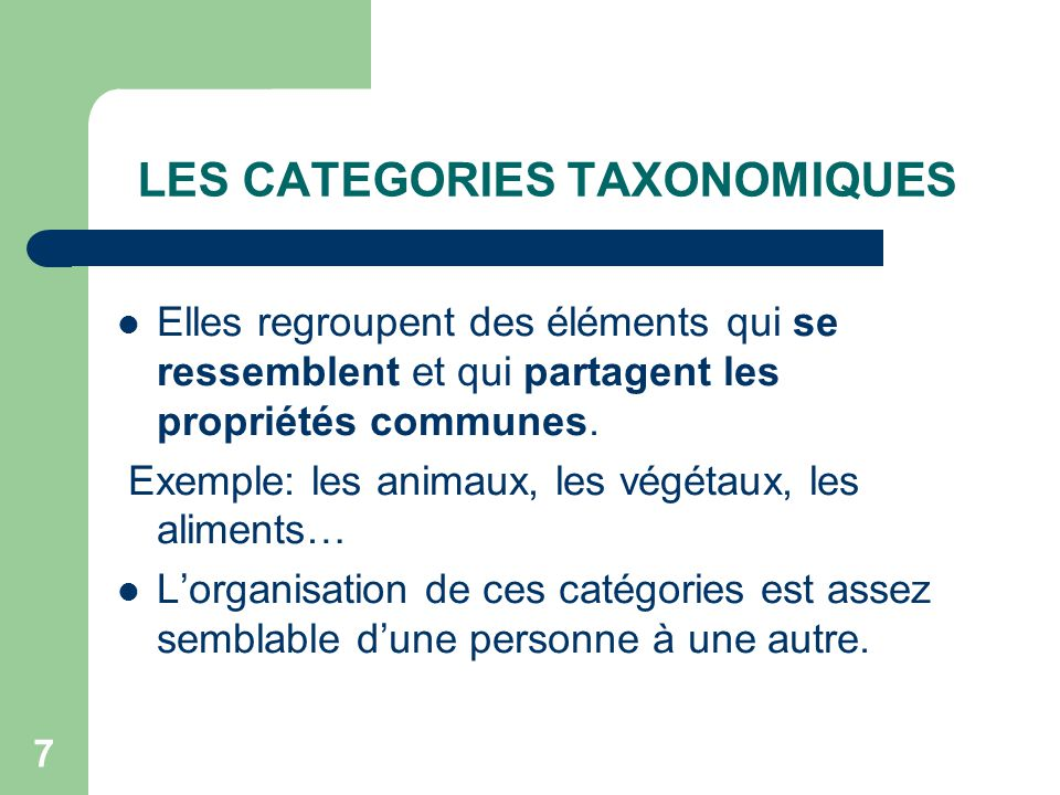 6 DEUX TYPES DE CATEGORIES 1. Taxonomiques (les familles) 2. Schématiques ou fonctionnelles ( les thèmes)