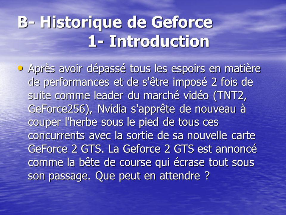 B- Historique de Geforce 1- Introduction Après avoir dépassé tous les espoirs en matière de performances et de s'être imposé 2 fois de suite comme lea
