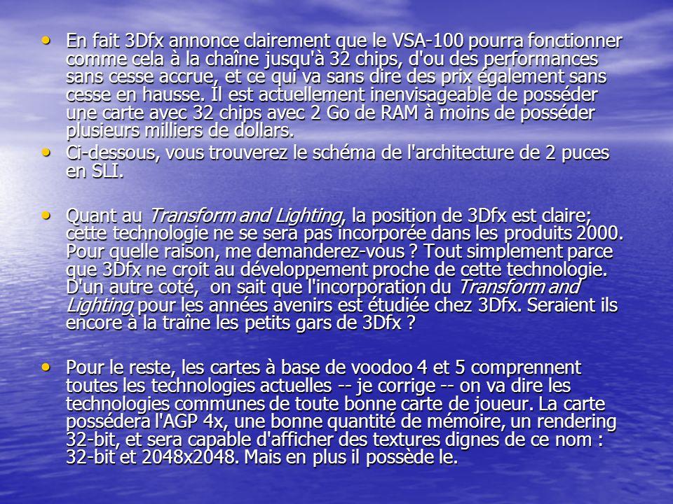 En fait 3Dfx annonce clairement que le VSA-100 pourra fonctionner comme cela à la chaîne jusqu'à 32 chips, d'ou des performances sans cesse accrue, et