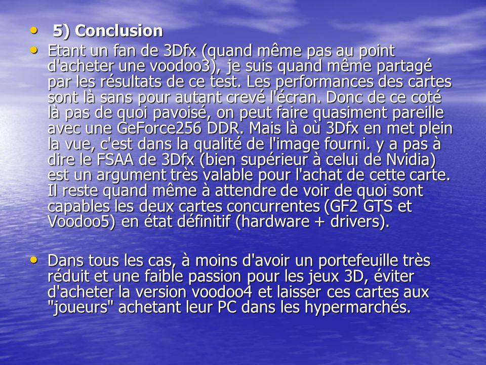 5) Conclusion 5) Conclusion Etant un fan de 3Dfx (quand même pas au point d'acheter une voodoo3), je suis quand même partagé par les résultats de ce t