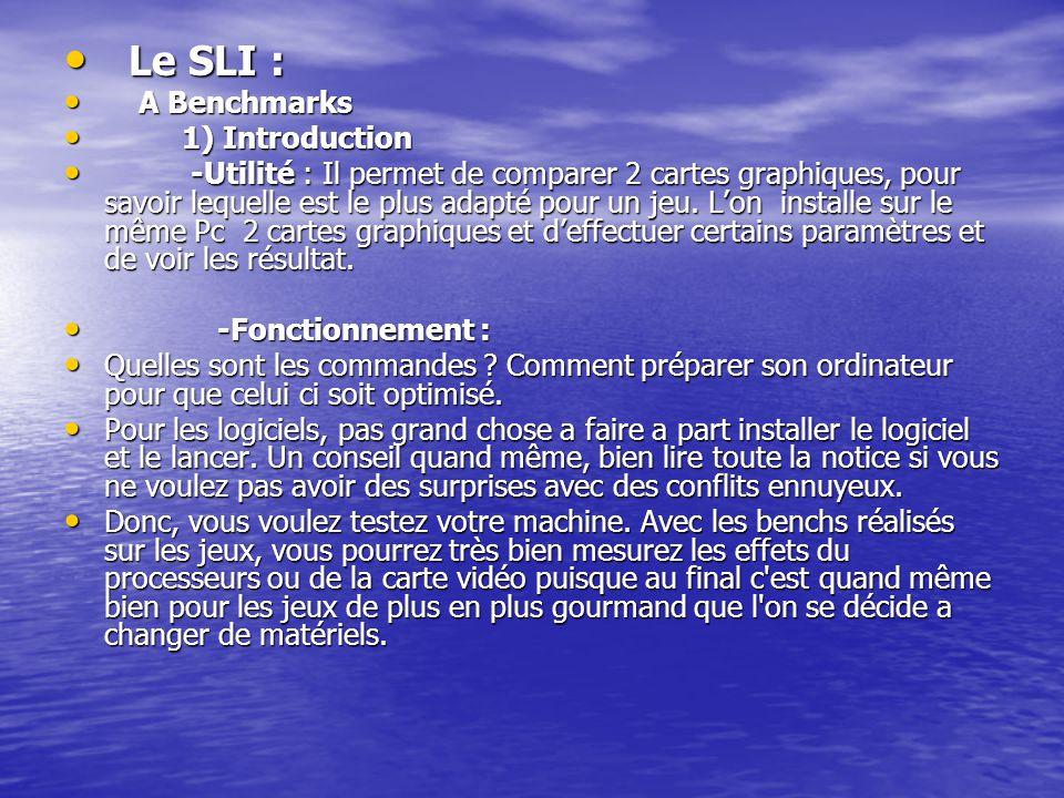 Le SLI : Le SLI : A Benchmarks A Benchmarks 1) Introduction 1) Introduction -Utilité : Il permet de comparer 2 cartes graphiques, pour savoir lequelle