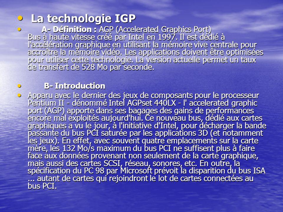 La technologie IGP La technologie IGP A- Définition : AGP (Accelerated Graphics Port) Bus à haute vitesse créé par Intel en 1997. Il est dédié à l'acc