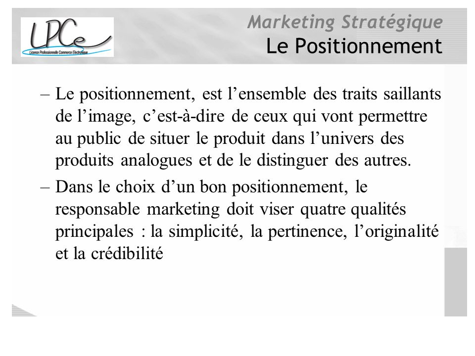 Marketing Stratégique Le Positionnement –Le positionnement, est lensemble des traits saillants de limage, cest-à-dire de ceux qui vont permettre au pu