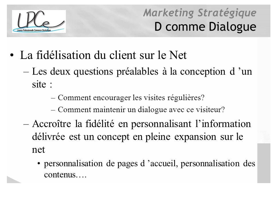 Marketing Stratégique D comme Dialogue La fidélisation du client sur le Net –Les deux questions préalables à la conception d un site : –Comment encour