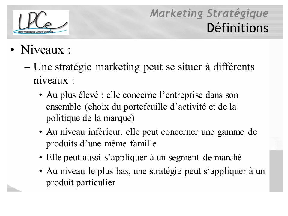 Marketing Stratégique Définitions Niveaux : –Une stratégie marketing peut se situer à différents niveaux : Au plus élevé : elle concerne lentreprise d