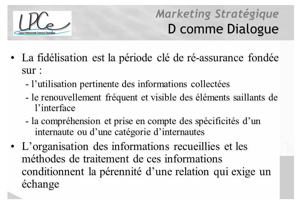 Marketing Stratégique D comme Dialogue La fidélisation est la période clé de ré-assurance fondée sur : - lutilisation pertinente des informations coll