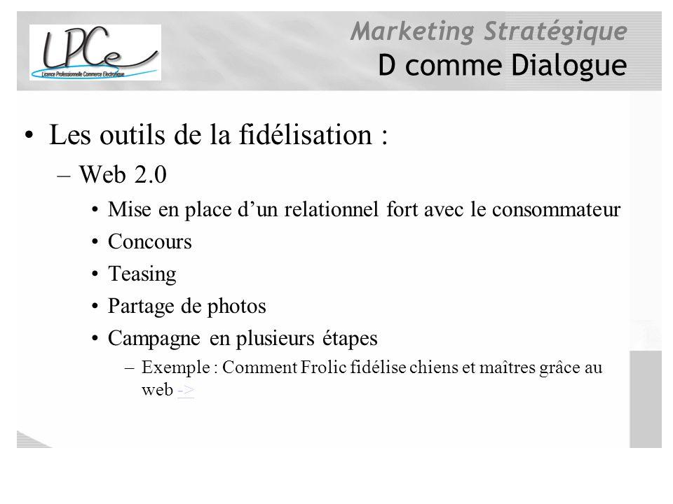 Marketing Stratégique D comme Dialogue Les outils de la fidélisation : –Web 2.0 Mise en place dun relationnel fort avec le consommateur Concours Teasi