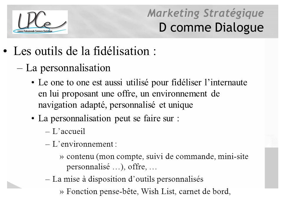 Marketing Stratégique D comme Dialogue Les outils de la fidélisation : –La personnalisation Le one to one est aussi utilisé pour fidéliser linternaute