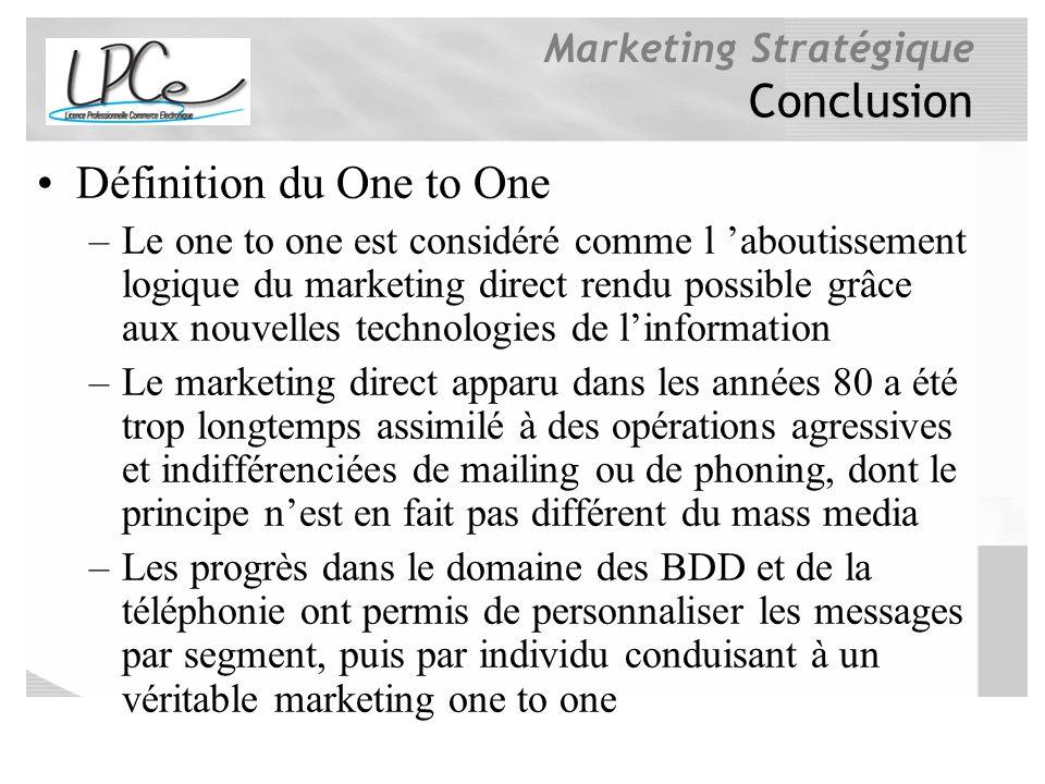 Marketing Stratégique Conclusion Définition du One to One –Le one to one est considéré comme l aboutissement logique du marketing direct rendu possibl