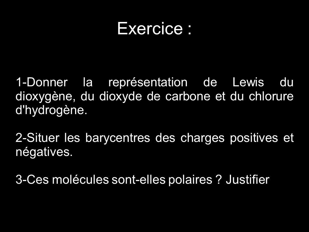 Exercice : 1-Donner la représentation de Lewis du dioxygène, du dioxyde de carbone et du chlorure d'hydrogène. 2-Situer les barycentres des charges po