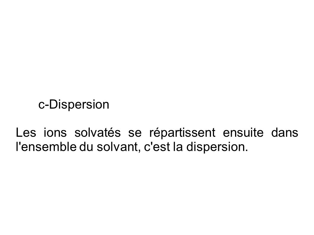 c-Dispersion Les ions solvatés se répartissent ensuite dans l ensemble du solvant, c est la dispersion.